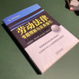 劳动法律专题精解与实务指引:—企业法律顾问实务丛书