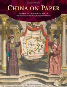 China on Paper: European and Chinese Works from the Late Sixteenth to Early Nineteenth Century 纸上的中国