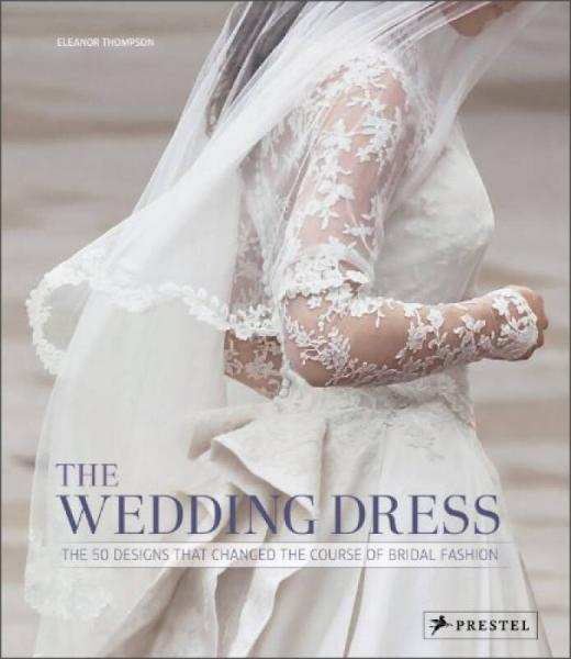The Wedding Dress : The 50 Designs That Changed The Course Of Bridal Fashion 英文原版