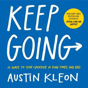 Keep Going:10 Ways to Stay Creative in Good Times and Bad