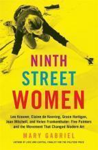Ninth Street Women: Lee Krasner, Elaine de Kooning, Grace Hartigan, Joan Mitchell, and Helen Frankenthaler