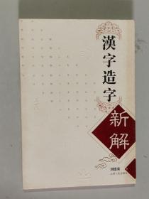 汉字造字新解 大32开 平装本 刘德秦 著 江西人民出版社 2004年1版1印 私藏 接近全新