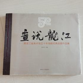 画说龙江 : 黑龙江省美术馆五十年馆藏经典版画作 品集