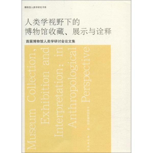 人类学视野下的博物馆收藏、展示与诠释:首届博物馆人类学研讨会论文集