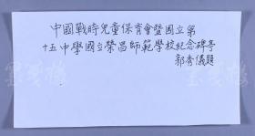 著名社会活动家、原农工民主党中央名誉副主席、中国妇女运动的先行者 郭秀仪 题词《中国战时儿童保育会暨国立第十五中学国立荣昌师范学校纪念碑亭》一幅(纸本软片;14*28cm)HXTX117533