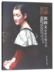 正版 视觉印象:郭润文油画肖像写生 郭润文掌握绘画的基本规律、观察方法、分析方法、色彩运用和丰富多样的技法表现