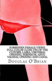 Forbidden Female Views: Full Color Close-Ups of the Clitoris, Labia, Urethral Opening, Perineum, Anus, Vaginal Opening and Canal