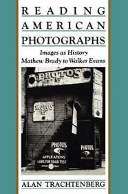 Reading American Photographs: Images as History-Mathew Brady to Walker Evans