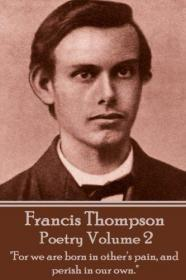 "The Poetry Of Francis Thompson - Volume 2: ""For we are born in other's pain, and perish in our own."""