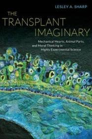 The Transplant Imaginary: Mechanical Hearts, Animal Parts, and Moral Thinking in Highly Experimental Science-移植想象:机械的心,动物的部分,和道德思考在高度实验。。。