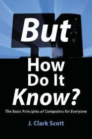 But How Do It Know? - The Basic Principles Of Computers For Everyone