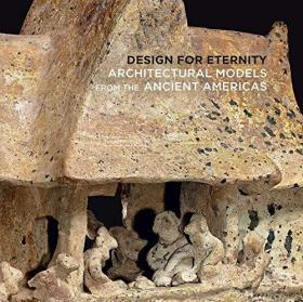 Design for Eternity - Architectural Models from the Ancient Americas