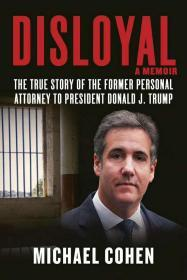 Disloyal: A Memoir: The True Story of the Former Personal Attorney to President Donald J. Trump  Michael Cohen