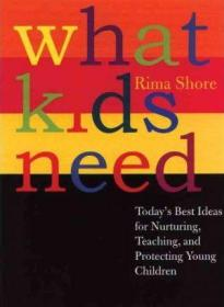What Kids Need : Today's Best Ideas for Nurturing, Teaching, and Protecting Young Children孩子们需要什么,英文原版