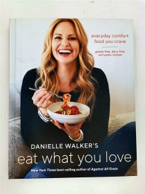 Danielle Walker's Eat What You Love: 125 Gluten-Free, Grain-Free, Dairy-Free, and Paleo Recipes: Everyday Comfort Food You Crave; Gluten-Free, Dairy-Free, and Paleo Recipes