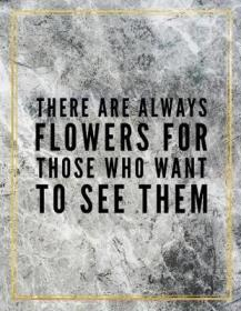 There are always flowers for those who want to see them.-总有鲜花送给那些想看的人。