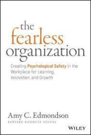 无所畏惧的组织:在工作场所创造学习,创新和成长的心理安全 The Fearless Organization : Creating Psychological Safety in the Workplace for Learning, Innovation, and Growth