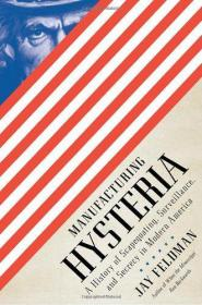 Manufacturing Hysteria: A History of Scapegoating, Surveillance, and Secrecy in Modern America-制造业歇斯底里:现代美国寻找替罪羊、监视和保密的历史