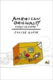 [英文]《美国式的独创性:诗歌随笔》露易丝·格丽克作品American Originality : Essays on Poetry 2020年诺贝尔文学奖获得者作品,作者曾获普利策奖,美国国家图书奖等Louise Glück,Louise Gluck