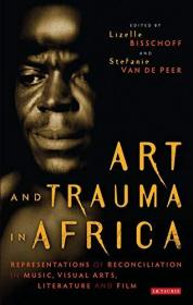 Art and Trauma in Africa: Representations of Reconciliation in Music, Visual Arts, Literature and Film-非洲的艺术与创伤:音乐、视觉艺术、文学和电影中的和解表现