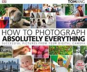 How to Photograph Absolutely Everything: Successful pictures from your digital camera-如何拍摄绝对的一切:从你的数码相机成功的照片