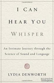I Can Hear You Whisper: An Intimate Journey Through The Science Of Sound And Language