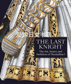 【包邮】The Last Knight: The Art, Armor, and Ambition of Maximilian I最后的骑士-艺术、盔甲和人工智能