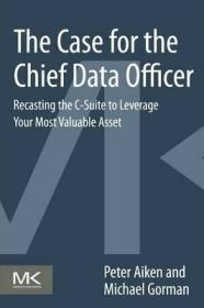The Case for the Chief Data Officer : Recasting the C-Suite to Leverage Your Most Valuable Asset-首席数据官的案例:重新设计C套件,以充分利用您最宝贵的资产