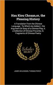 Hau Kiou Choaan,or, the Pleasing History: A Translation From the Chinese Language : To Which Are Added, I. the Argument Or Story of a Chinese Play, ... Proverbs, Iii. Fragments of Chinese Poetry