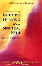 Intuitive Thinking As A Spiritual Path: A Philosophy Of Freedom