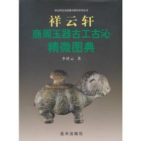 祥云轩商周玉器古工古沁精微图典 专著 李祥云著 xiang yun xuan