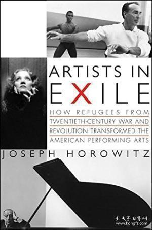 Artists in Exile: How Refugees from Twentieth-Century War and Revolution Transformed the American Performing Arts-流亡艺术家:20世纪战争和革命的难民如何改变了美国的表演艺术