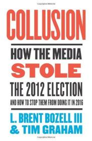 Collusion: How the Media Stole the 2012 Election---and How to Stop Them from Doing It in 2016-共谋:媒体如何偷走了2012年的大选——以及如何阻止他们在2016年这样做