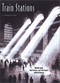Train Stations: Whistle Stops, Rail Stations, and Train Depots of North America-火车站:北美的哨声站、火车站和火车站