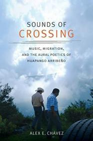 Sounds of Crossing: Music, Migration, and the Aural Poetics of Huapango Arribeo (Refiguring American Music)-穿越之声:音乐、迁徙与华盘戈·阿里贝奥的听觉诗学