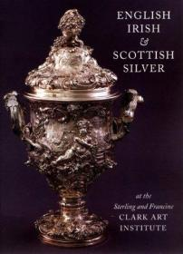 English, Irish and Scottish Silver: at the Sterling and Francine Clark Art Institute