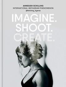 现货 想象、拍摄、创造:创意摄影Imagine.Shoot.Create : Creative Photography英文原版 时尚摄影书 艺术家摄影创作技法解读 精装