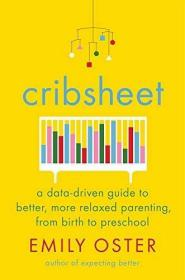 Cribsheet:A Data-Driven Guide to Better, More Relaxed Parenting, from Birth to Preschool