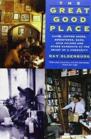 Great Good Place: Cafes, Coffee Shops, Bookstores, Bars, Hair Salons, and Other Hangouts at the H...