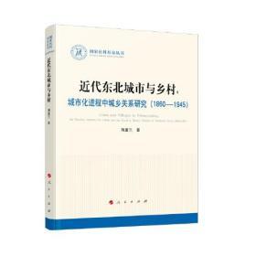 近代东北城市与乡村:城市化进程中城乡关系研究:1860-1945:the reaction between the urban and the rural in modern history of northeast China:1860-1945