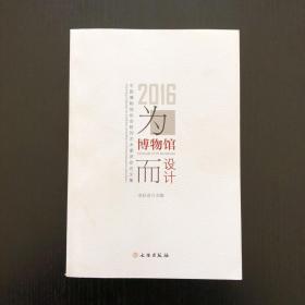 为博物馆而设计:2016中国博物馆协会陈列艺术委员会论文集