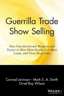 GUERRILLA TRADE SHOW SELLING: NEW UNCONVENTIONAL WEAPONS AND TACTICS TO MEET MORE PEOPLE GET MORE