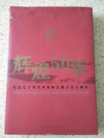 辉煌五十年:纪念辽宁省美术家协会成立五十周年:1957-2006