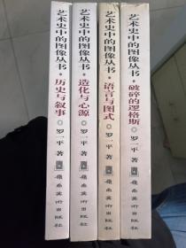 艺术史中的图像丛书(4册合售):《破碎的逻格斯:西方现当代艺术史中的图像》+《语言与图式:中国美术史中的花鸟图像》+《造化与心源:中国美术史中的山水图像》+《历史与叙事:中国美术史中的人物图像》(罗一平  著)