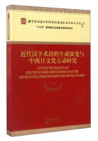 近代汉字术语的生成演变与中西日文化互动研究 [A Study of the Generation and Evolution of Modern Terms in Chinese Characters and the Cultural Interaction Among China the West and Japan]
