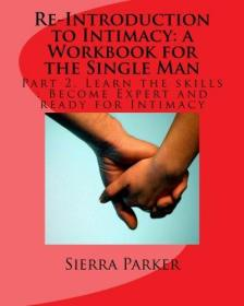 Re-Introduction to Intimacy: a Workbook for the Single Man: Part 2. Learn the skills: Become Expert and ready for Intimacy