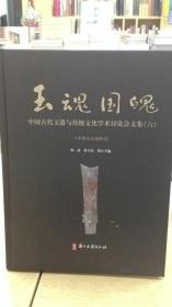 玉魂国魄:中国古代玉器与传统文化学术讨论会文集(六)(精)