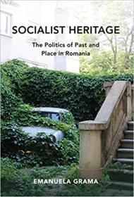 社会主义遗产:过去的政治和罗马尼亚  Socialist Heritage: The Politics of Past and Place in Romania