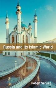 俄罗斯及其伊斯兰世界:从蒙古征服到叙利亚军事干预  Russia and Its Islamic World : From the Mongol Conquest to The Syrian Military Intervention