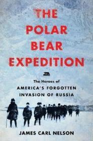 北极熊探险:1918-1919年被遗忘的美国入侵俄罗斯的英雄们  The Polar Bear Expedition : The Heroes of America's Forgotten Invasion of Russia, 1918-1919